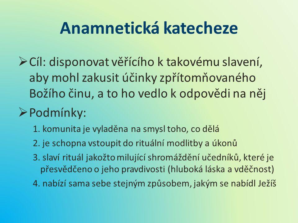 Anamnetická katecheze  Cíl: disponovat věřícího k takovému slavení, aby mohl zakusit účinky zpřítomňovaného Božího činu, a to ho vedlo k odpovědi na