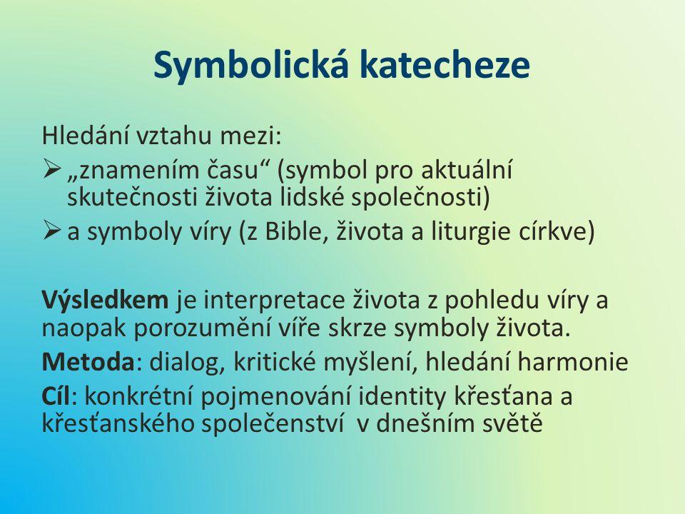 """Symbolická katecheze Hledání vztahu mezi:  """"znamením času"""" (symbol pro aktuální skutečnosti života lidské společnosti)  a symboly víry (z Bible, živ"""