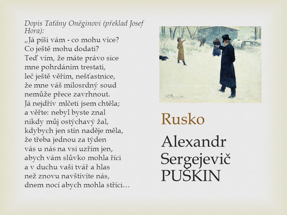 """Rusko Dopis Taťány Oněginovi (překlad Josef Hora): """"Já píši vám - co mohu více? Co ještě mohu dodati? Teď vím, že máte právo sice mne pohrdáním tresta"""