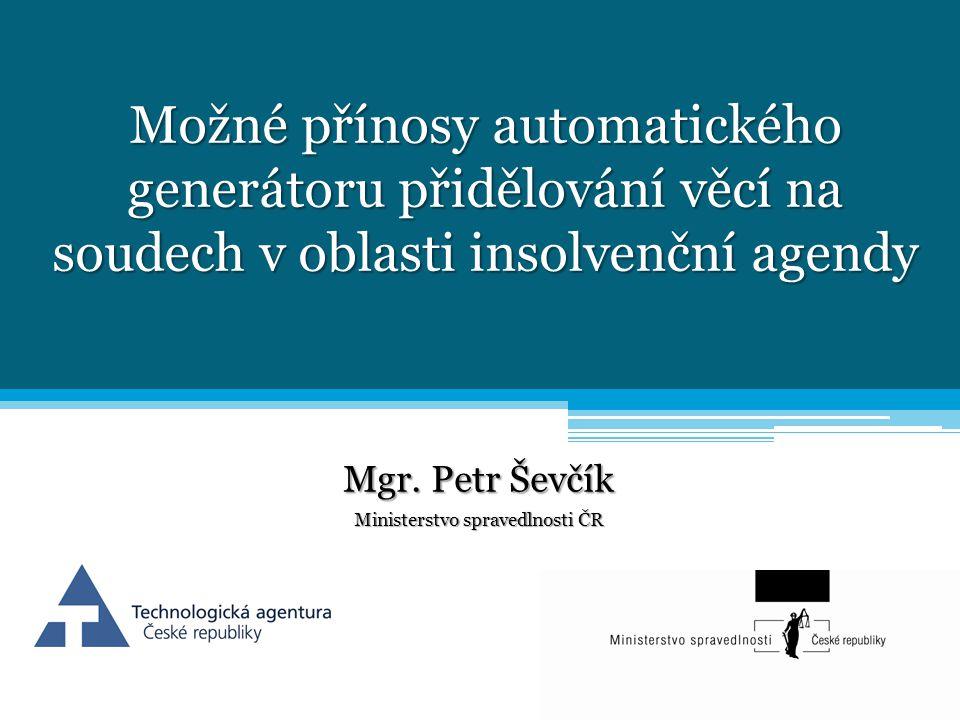 Možné přínosy automatického generátoru přidělování věcí na soudech v oblasti insolvenční agendy Mgr. Petr Ševčík Ministerstvo spravedlnosti ČR