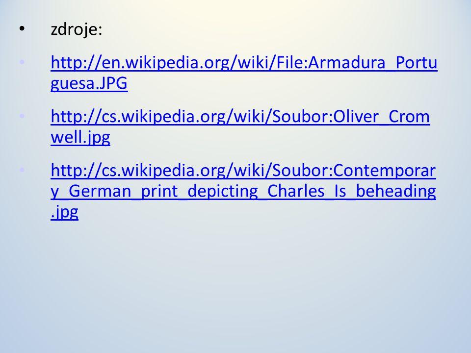 • zdroje: • http://en.wikipedia.org/wiki/File:Armadura_Portu guesa.JPG http://en.wikipedia.org/wiki/File:Armadura_Portu guesa.JPG • http://cs.wikipedia.org/wiki/Soubor:Oliver_Crom well.jpg http://cs.wikipedia.org/wiki/Soubor:Oliver_Crom well.jpg • http://cs.wikipedia.org/wiki/Soubor:Contemporar y_German_print_depicting_Charles_Is_beheading.jpg http://cs.wikipedia.org/wiki/Soubor:Contemporar y_German_print_depicting_Charles_Is_beheading.jpg
