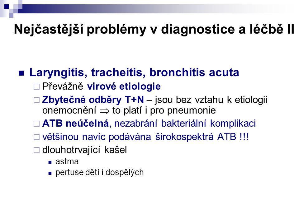 Nejčastější problémy v diagnostice a léčbě II  Laryngitis, tracheitis, bronchitis acuta  Převážně virové etiologie  Zbytečné odběry T+N – jsou bez
