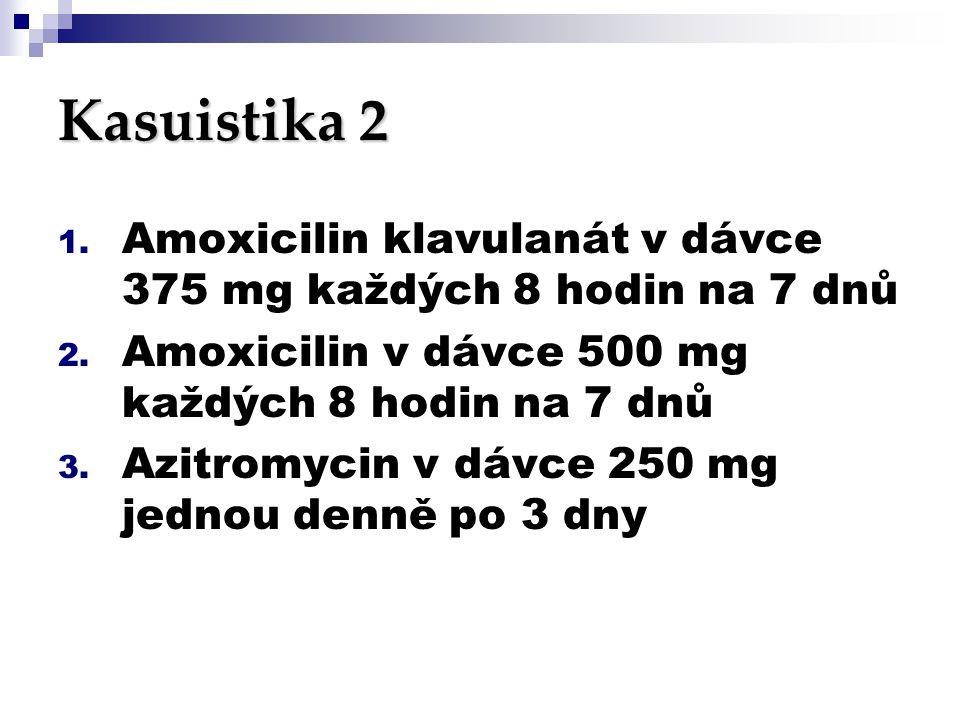 Kasuistika 2 1. Amoxicilin klavulanát v dávce 375 mg každých 8 hodin na 7 dnů 2. Amoxicilin v dávce 500 mg každých 8 hodin na 7 dnů 3. Azitromycin v d