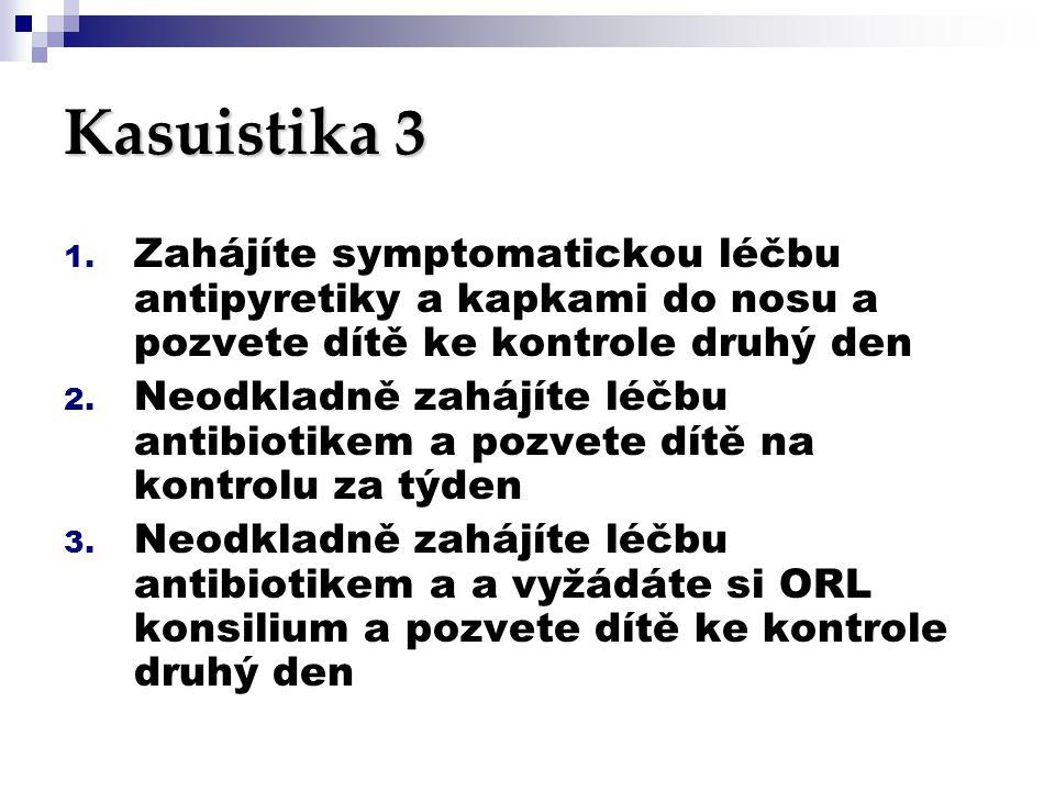 Kasuistika 3 1. Zahájíte symptomatickou léčbu antipyretiky a kapkami do nosu a pozvete dítě ke kontrole druhý den 2. Neodkladně zahájíte léčbu antibio