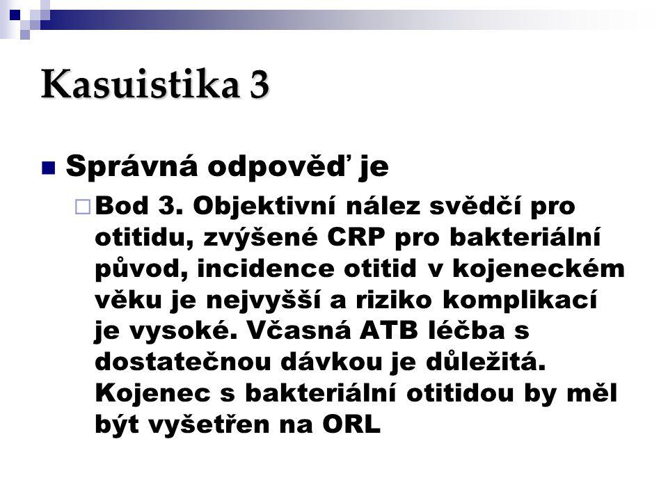 Kasuistika 3  Správná odpověď je  Bod 3. Objektivní nález svědčí pro otitidu, zvýšené CRP pro bakteriální původ, incidence otitid v kojeneckém věku