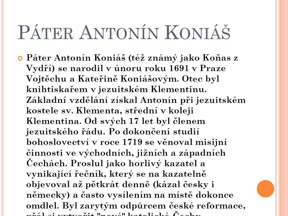 P ÁTER A NTONÍN K ONIÁŠ Páter Antonín Koniáš (též známý jako Koňas z Vydří) se narodil v únoru roku 1691 v Praze Vojtěchu a Kateřině Koniášovým. Otec