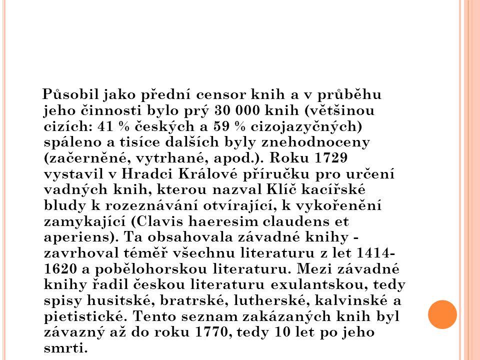 Působil jako přední censor knih a v průběhu jeho činnosti bylo prý 30 000 knih (většinou cizích: 41 % českých a 59 % cizojazyčných) spáleno a tisíce d
