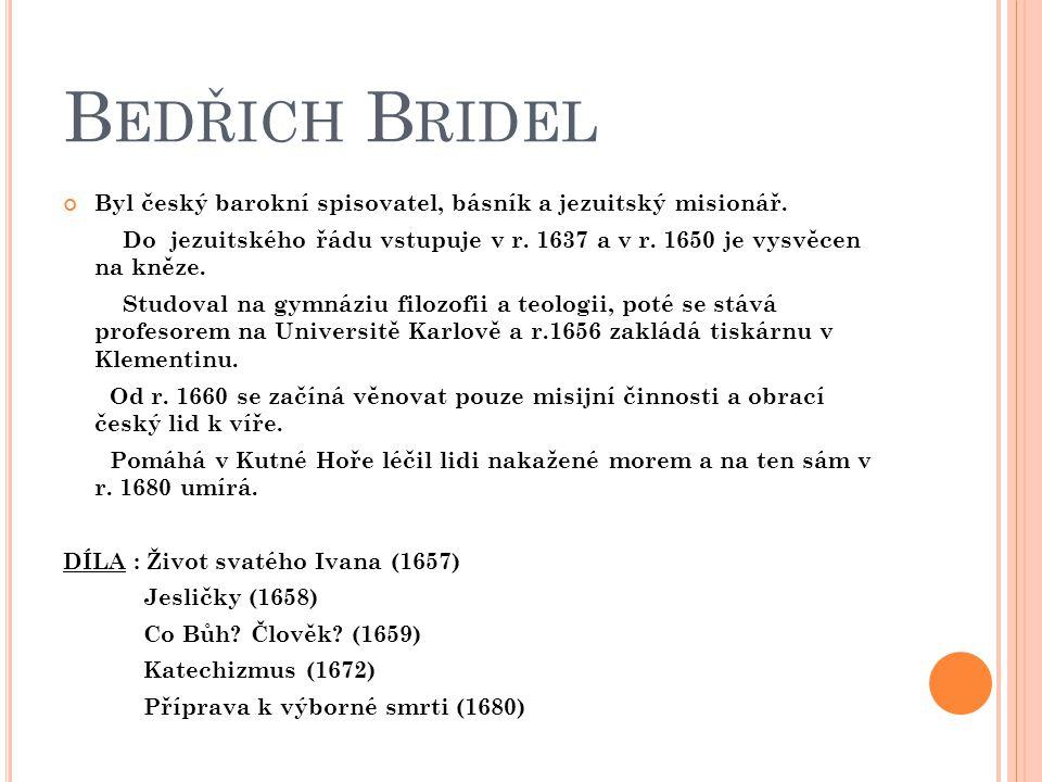 B EDŘICH B RIDEL Byl český barokní spisovatel, básník a jezuitský misionář. Do jezuitského řádu vstupuje v r. 1637 a v r. 1650 je vysvěcen na kněze. S