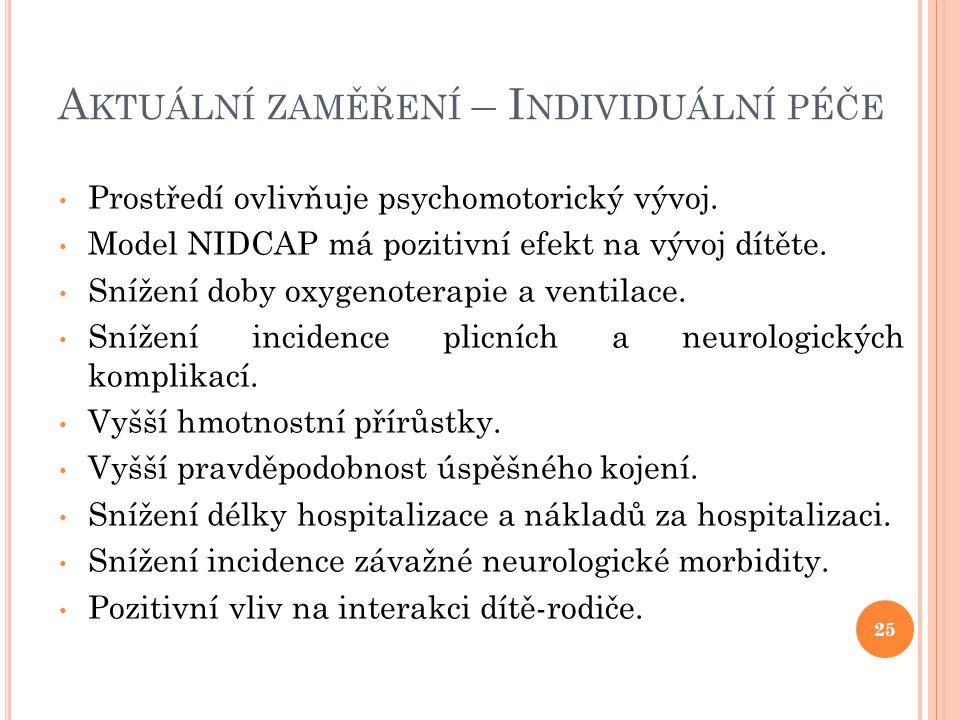 A KTUÁLNÍ ZAMĚŘENÍ – I NDIVIDUÁLNÍ PÉČE • Prostředí ovlivňuje psychomotorický vývoj. • Model NIDCAP má pozitivní efekt na vývoj dítěte. • Snížení doby