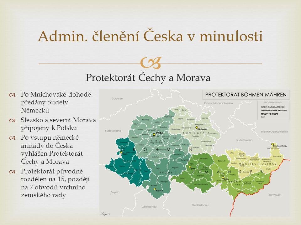 Admin. členění Česka v minulosti Protektorát Čechy a Morava  Po Mnichovské dohodě předány Sudety Německu  Slezsko a severní Morava připojeny k Pol