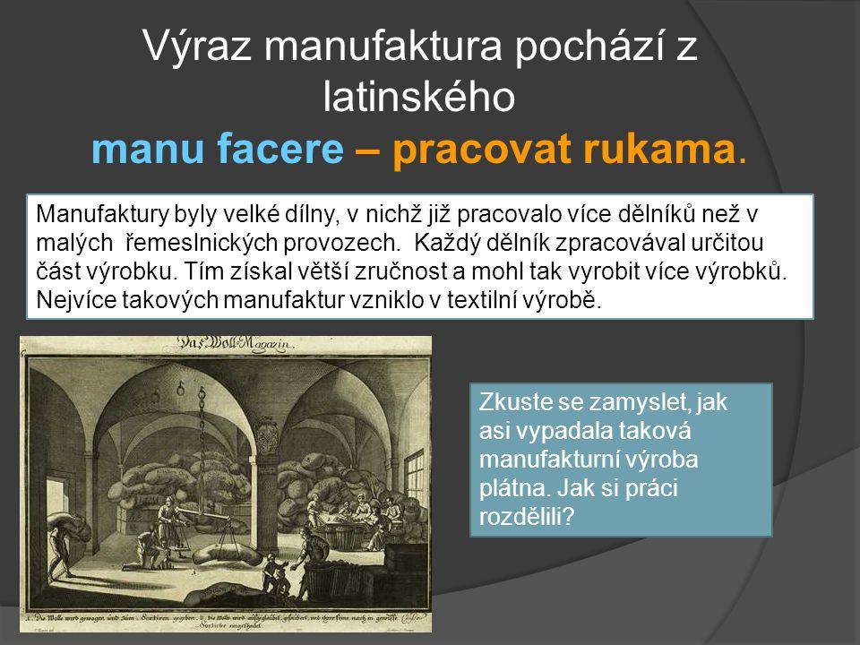Výraz manufaktura pochází z latinského manu facere – pracovat rukama. Manufaktury byly velké dílny, v nichž již pracovalo více dělníků než v malých ře