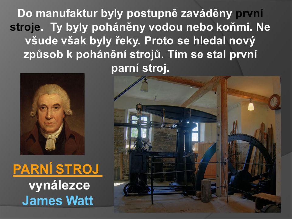 PARNÍ STROJ vynálezce James Watt Do manufaktur byly postupně zaváděny první stroje. Ty byly poháněny vodou nebo koňmi. Ne všude však byly řeky. Proto
