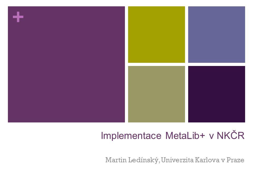+ Implementace MetaLib+ v NKČR Martin Ledínský, Univerzita Karlova v Praze