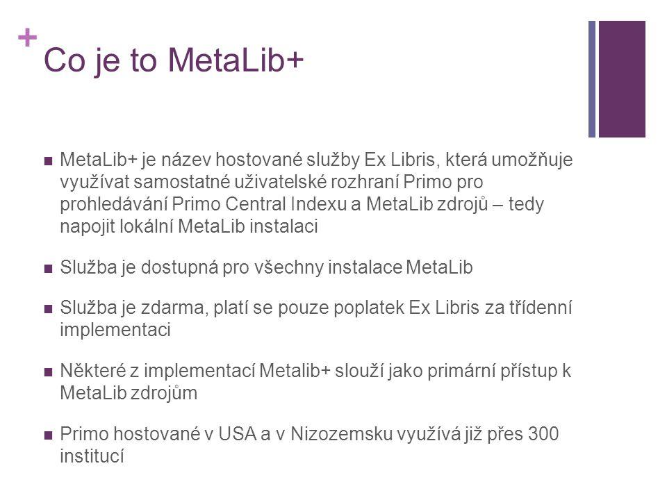 + Co je to MetaLib+  MetaLib+ je název hostované služby Ex Libris, která umožňuje využívat samostatné uživatelské rozhraní Primo pro prohledávání Primo Central Indexu a MetaLib zdrojů – tedy napojit lokální MetaLib instalaci  Služba je dostupná pro všechny instalace MetaLib  Služba je zdarma, platí se pouze poplatek Ex Libris za třídenní implementaci  Některé z implementací Metalib+ slouží jako primární přístup k MetaLib zdrojům  Primo hostované v USA a v Nizozemsku využívá již přes 300 institucí
