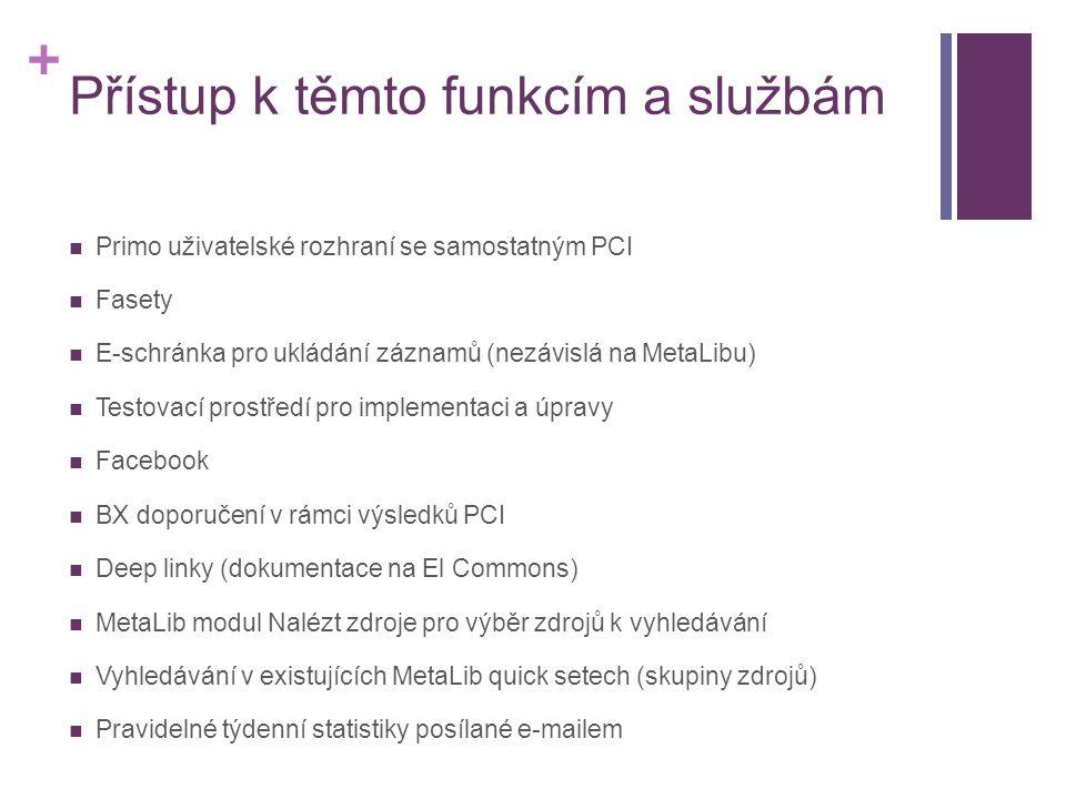 + Přístup k těmto funkcím a službám  Primo uživatelské rozhraní se samostatným PCI  Fasety  E-schránka pro ukládání záznamů (nezávislá na MetaLibu)  Testovací prostředí pro implementaci a úpravy  Facebook  BX doporučení v rámci výsledků PCI  Deep linky (dokumentace na El Commons)  MetaLib modul Nalézt zdroje pro výběr zdrojů k vyhledávání  Vyhledávání v existujících MetaLib quick setech (skupiny zdrojů)  Pravidelné týdenní statistiky posílané e-mailem