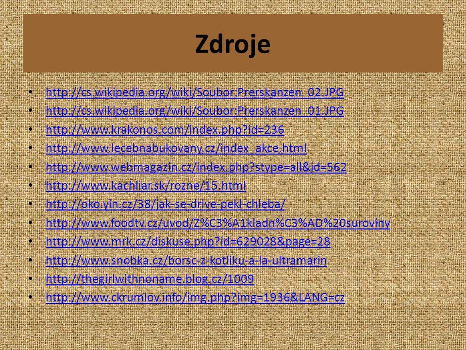 Zdroje • http://cs.wikipedia.org/wiki/Soubor:Prerskanzen_02.JPG http://cs.wikipedia.org/wiki/Soubor:Prerskanzen_02.JPG • http://cs.wikipedia.org/wiki/Soubor:Prerskanzen_01.JPG http://cs.wikipedia.org/wiki/Soubor:Prerskanzen_01.JPG • http://www.krakonos.com/index.php?id=236 http://www.krakonos.com/index.php?id=236 • http://www.lecebnabukovany.cz/index_akce.html http://www.lecebnabukovany.cz/index_akce.html • http://www.webmagazin.cz/index.php?stype=all&id=562 http://www.webmagazin.cz/index.php?stype=all&id=562 • http://www.kachliar.sk/rozne/15.html http://www.kachliar.sk/rozne/15.html • http://oko.yin.cz/38/jak-se-drive-pekl-chleba/ http://oko.yin.cz/38/jak-se-drive-pekl-chleba/ • http://www.foodtv.cz/uvod/Z%C3%A1kladn%C3%AD%20suroviny http://www.foodtv.cz/uvod/Z%C3%A1kladn%C3%AD%20suroviny • http://www.mrk.cz/diskuse.php?id=629028&page=28 http://www.mrk.cz/diskuse.php?id=629028&page=28 • http://www.snobka.cz/borsc-z-kotliku-a-la-ultramarin http://www.snobka.cz/borsc-z-kotliku-a-la-ultramarin • http://thegirlwithnoname.blog.cz/1009 http://thegirlwithnoname.blog.cz/1009 • http://www.ckrumlov.info/img.php?img=1936&LANG=cz http://www.ckrumlov.info/img.php?img=1936&LANG=cz