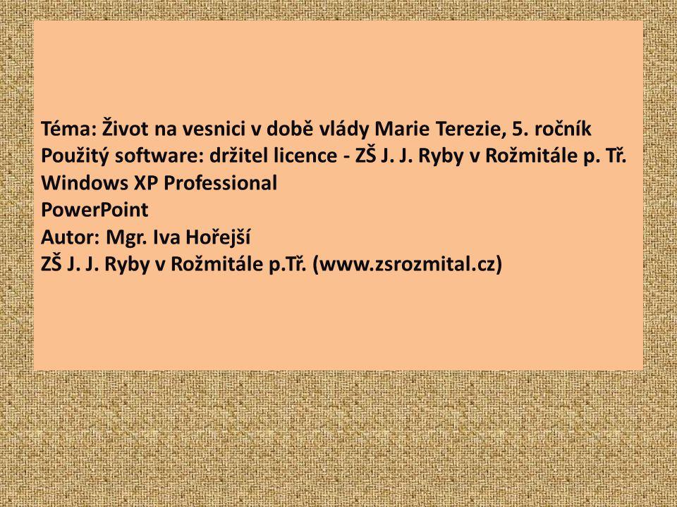 Téma: Život na vesnici v době vlády Marie Terezie, 5. ročník Použitý software: držitel licence - ZŠ J. J. Ryby v Rožmitále p. Tř. Windows XP Professio