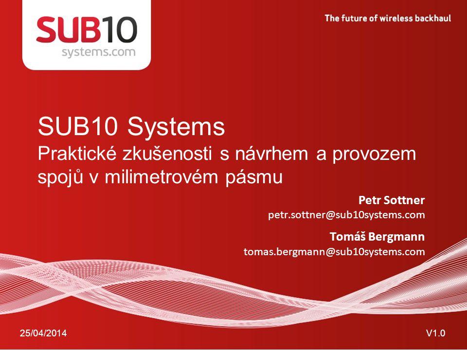 25/04/2014V1.0 SUB10 Systems Praktické zkušenosti s návrhem a provozem spojů v milimetrovém pásmu Petr Sottner petr.sottner@sub10systems.com Tomáš Ber