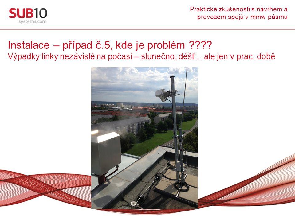Praktické zkušenosti s návrhem a provozem spojů v mmw pásmu Instalace – případ č.5, kde je problém ???? Výpadky linky nezávislé na počasí – slunečno,