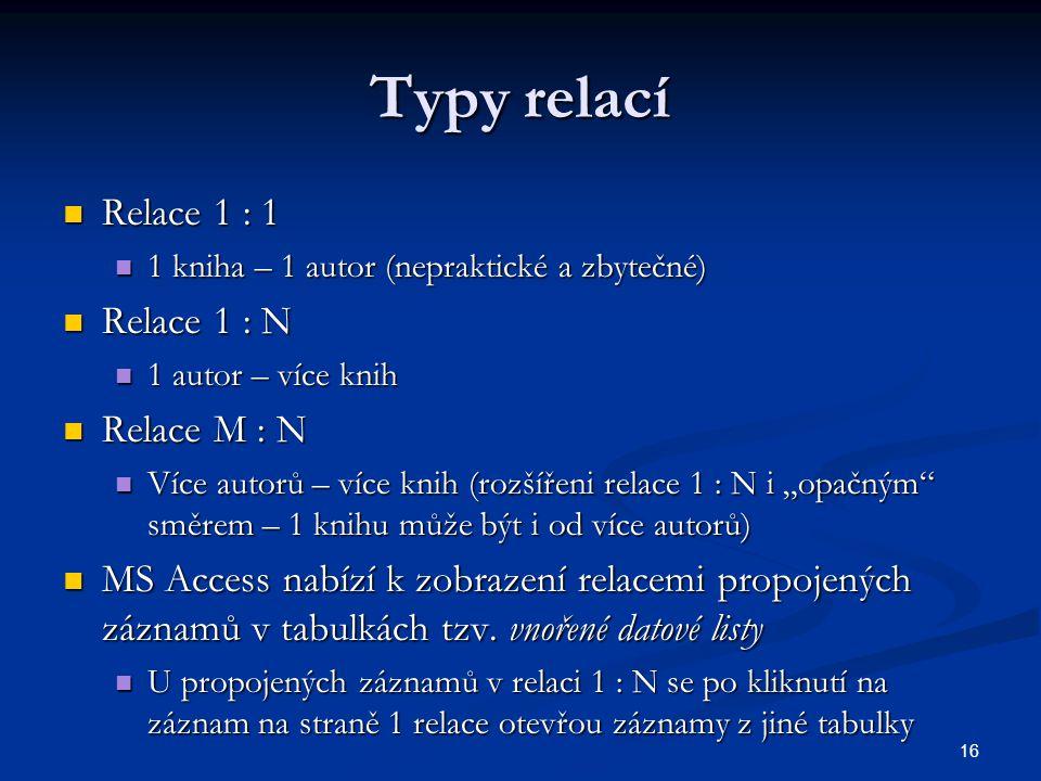 16 Typy relací  Relace 1 : 1  1 kniha – 1 autor (nepraktické a zbytečné)  Relace 1 : N  1 autor – více knih  Relace M : N  Více autorů – více kn