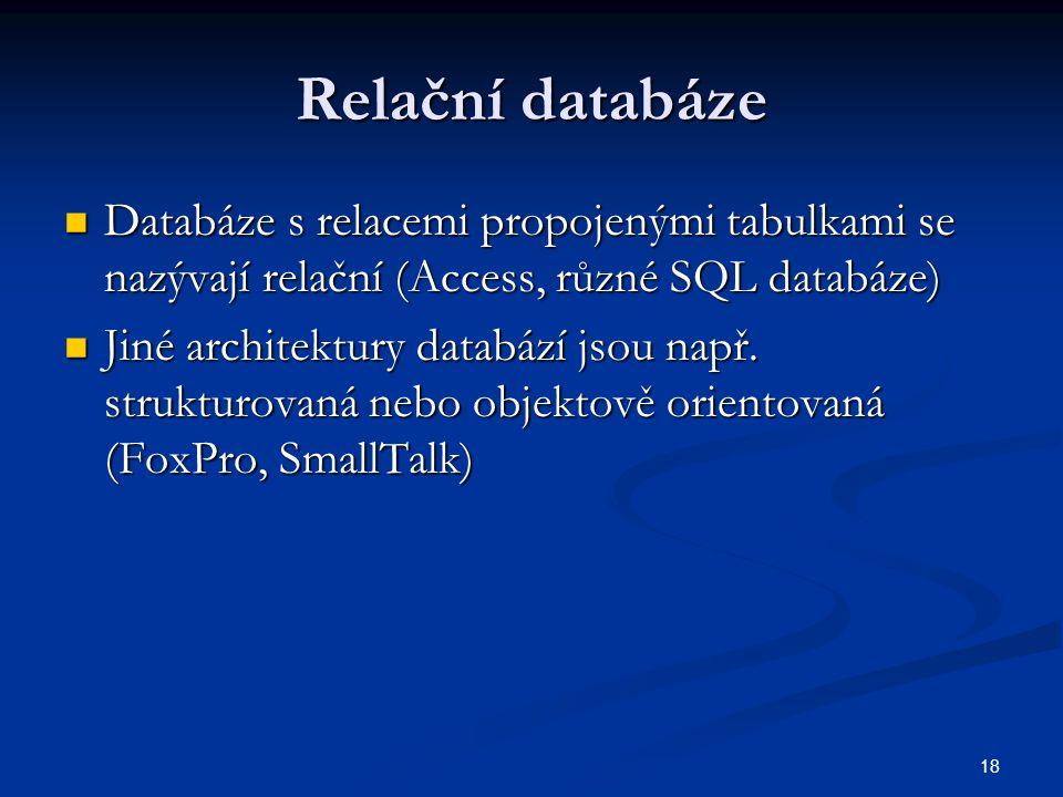 18 Relační databáze  Databáze s relacemi propojenými tabulkami se nazývají relační (Access, různé SQL databáze)  Jiné architektury databází jsou nap