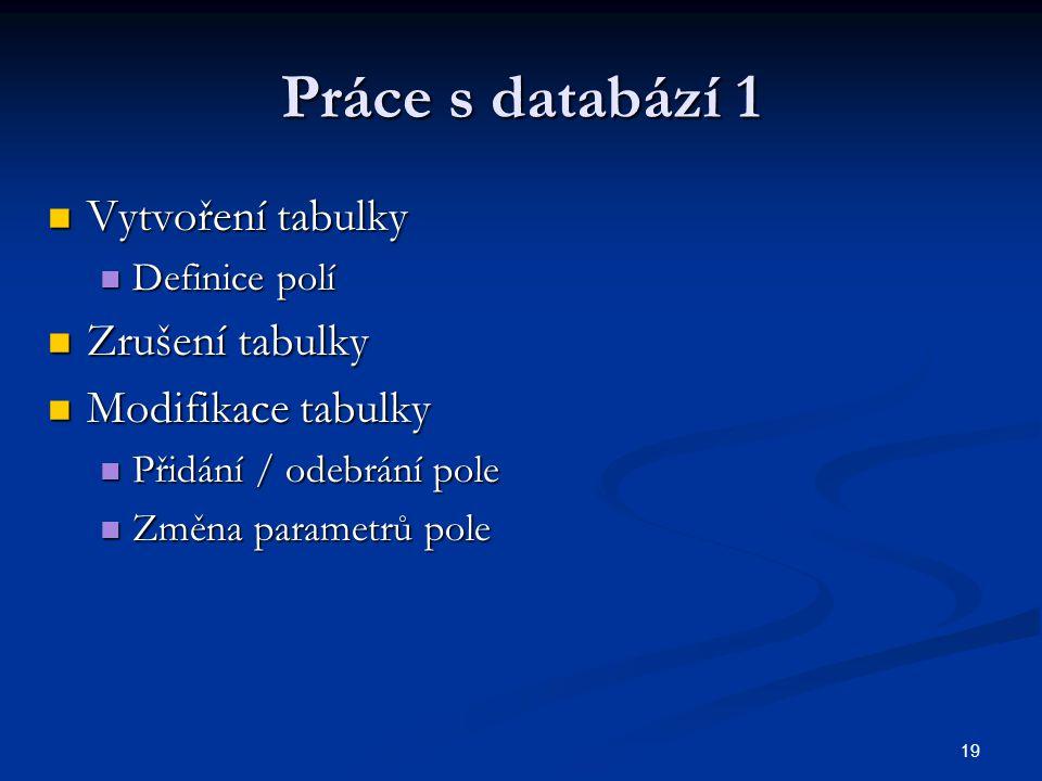 19 Práce s databází 1  Vytvoření tabulky  Definice polí  Zrušení tabulky  Modifikace tabulky  Přidání / odebrání pole  Změna parametrů pole