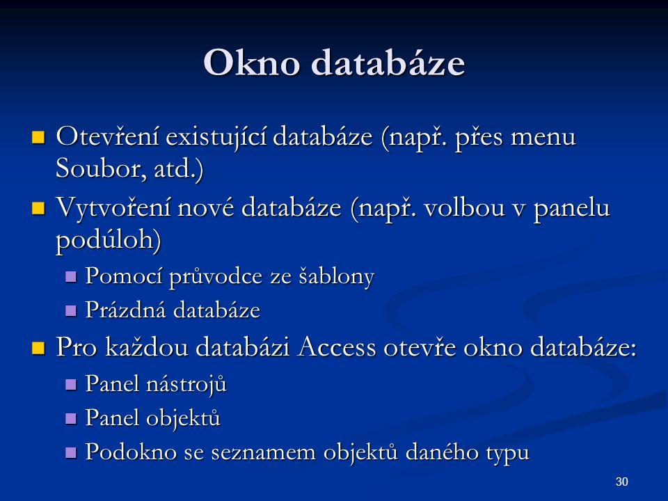 30 Okno databáze  Otevření existující databáze (např. přes menu Soubor, atd.)  Vytvoření nové databáze (např. volbou v panelu podúloh)  Pomocí prův
