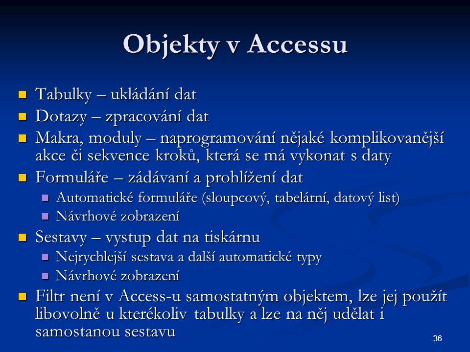 36 Objekty v Accessu  Tabulky – ukládání dat  Dotazy – zpracování dat  Makra, moduly – naprogramování nějaké komplikovanější akce či sekvence kroků