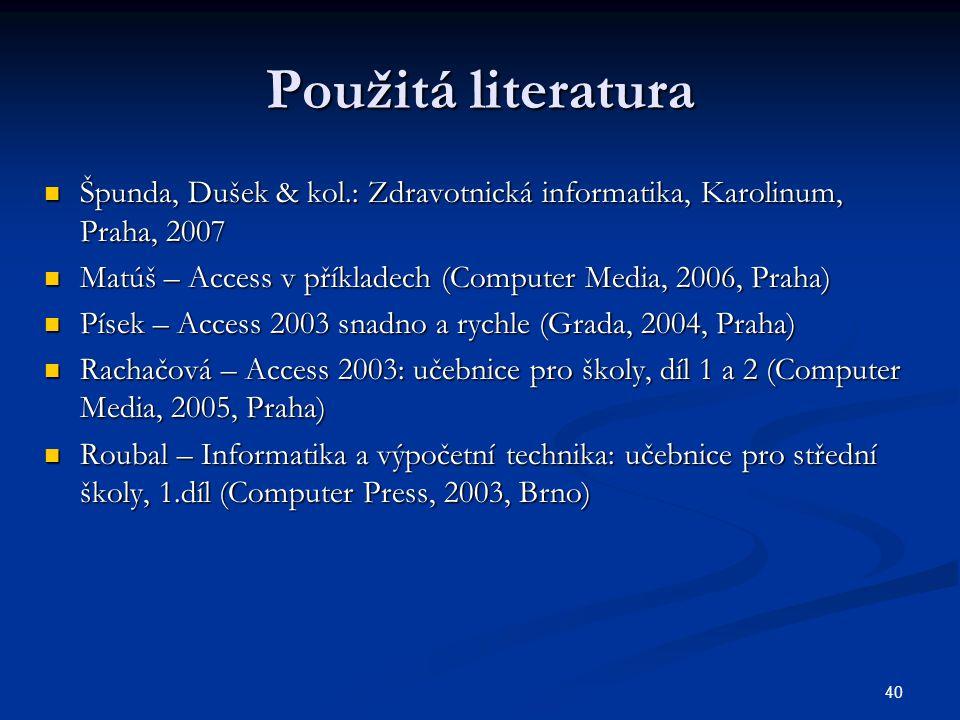 40 Použitá literatura  Špunda, Dušek & kol.: Zdravotnická informatika, Karolinum, Praha, 2007  Matúš – Access v příkladech (Computer Media, 2006, Pr