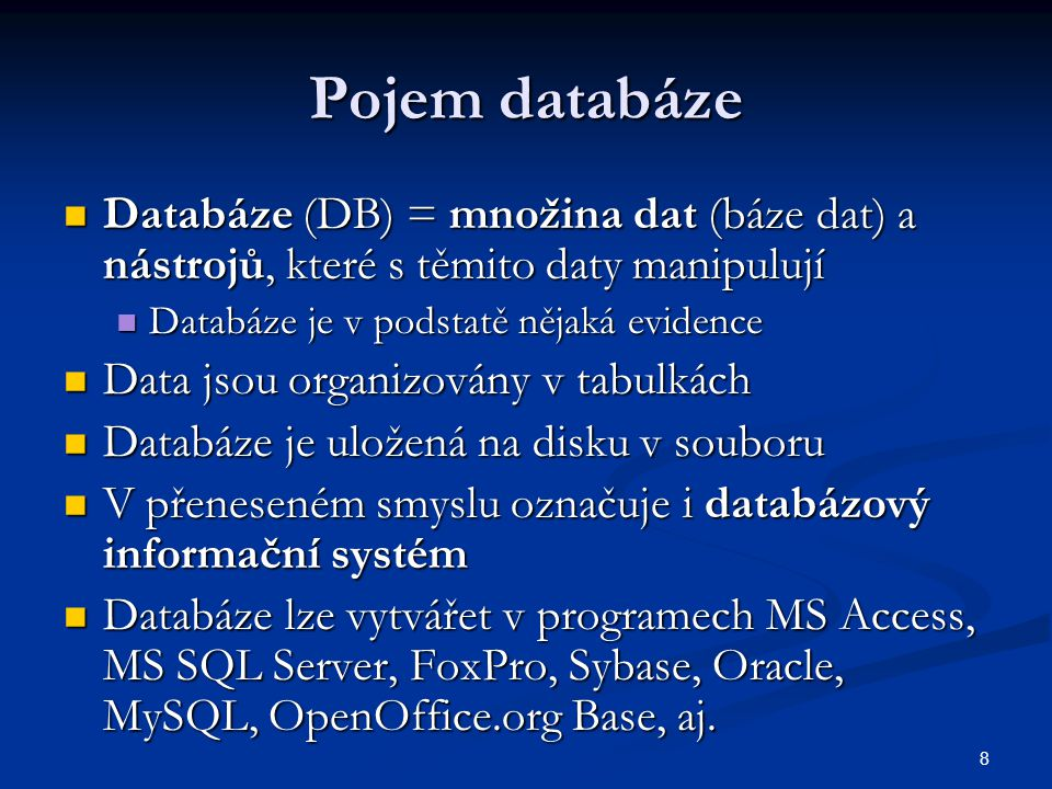8 Pojem databáze  Databáze (DB) = množina dat (báze dat) a nástrojů, které s těmito daty manipulují  Databáze je v podstatě nějaká evidence  Data j
