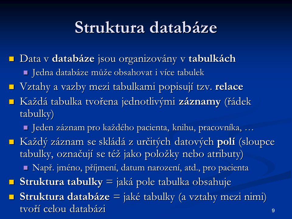 9 Struktura databáze  Data v databáze jsou organizovány v tabulkách  Jedna databáze může obsahovat i více tabulek  Vztahy a vazby mezi tabulkami po