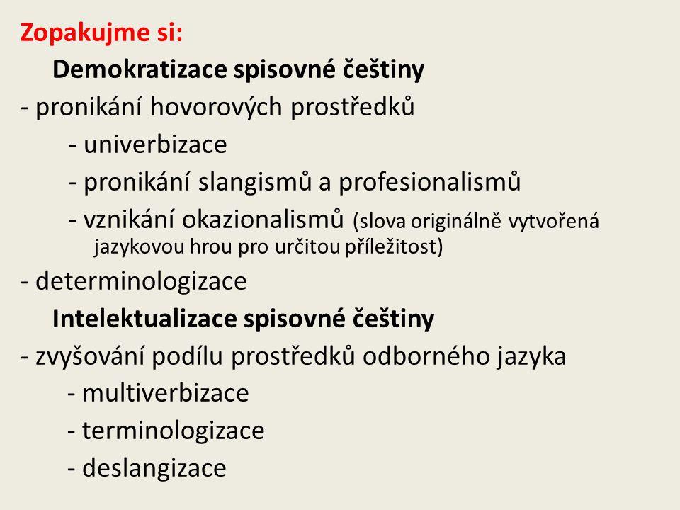 Zopakujme si: Demokratizace spisovné češtiny - pronikání hovorových prostředků - univerbizace - pronikání slangismů a profesionalismů - vznikání okazi
