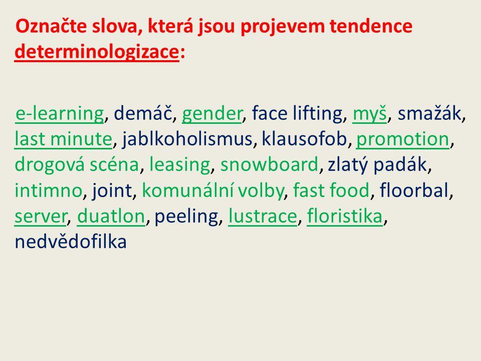 Označte slova, která jsou projevem tendence determinologizace: e-learning, demáč, gender, face lifting, myš, smažák, last minute, jablkoholismus, klau