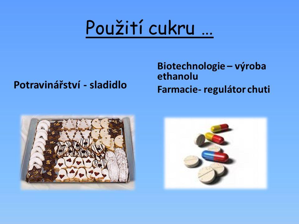 Použití cukru … Potravinářství - sladidlo Biotechnologie – výroba ethanolu Farmacie- regulátor chuti