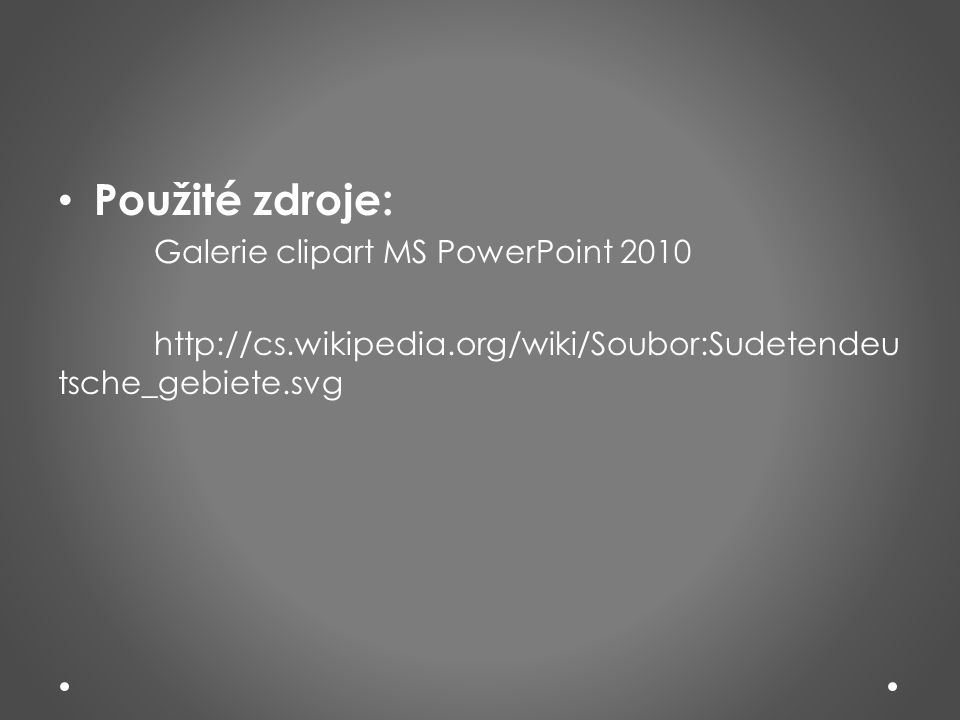 • Použité zdroje: Galerie clipart MS PowerPoint 2010 http://cs.wikipedia.org/wiki/Soubor:Sudetendeu tsche_gebiete.svg