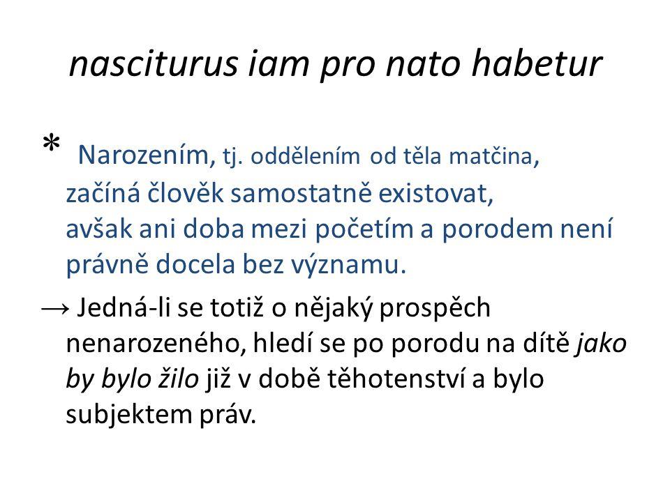 nasciturus iam pro nato habetur * Narozením, tj. oddělením od těla matčina, začíná člověk samostatně existovat, avšak ani doba mezi početím a porodem