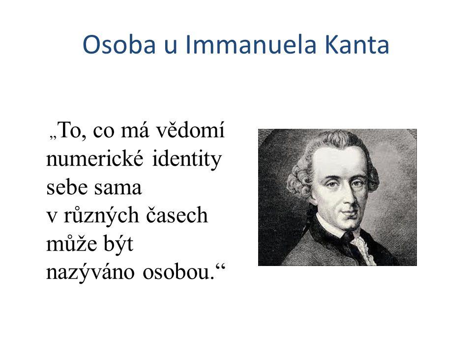 """Osoba u Immanuela Kanta """" To, co má vědomí numerické identity sebe sama v různých časech může být nazýváno osobou."""""""