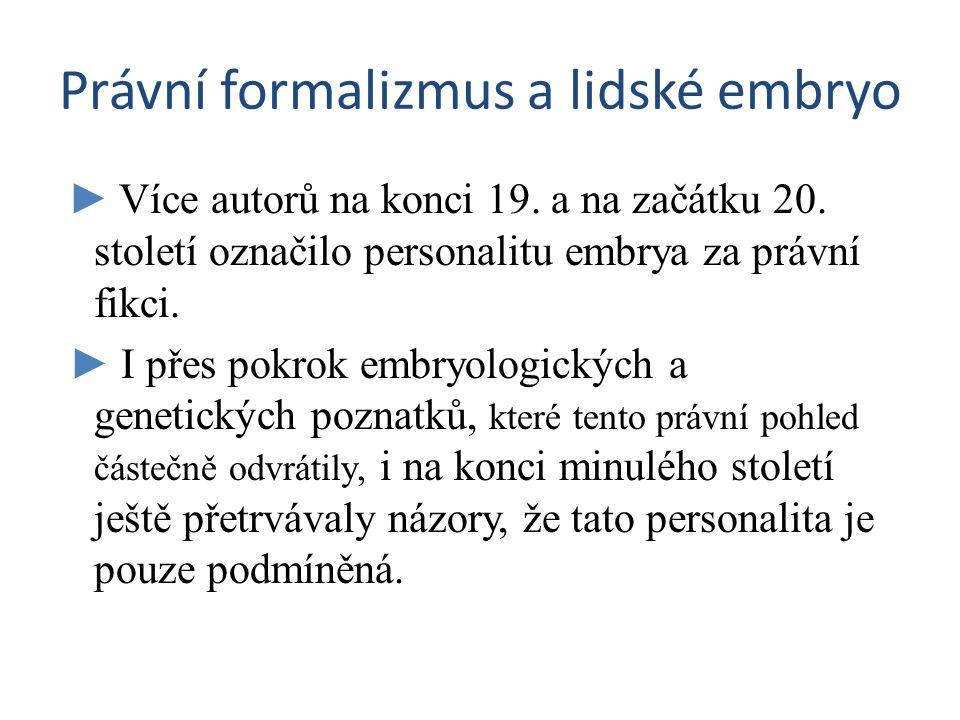 Právní formalizmus a lidské embryo ► Více autorů na konci 19. a na začátku 20. století označilo personalitu embrya za právní fikci. ► I přes pokrok em