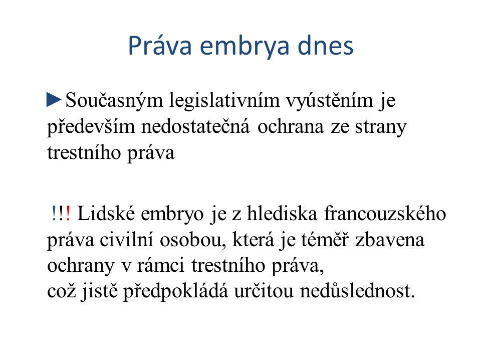 Práva embrya dnes ►Současným legislativním vyústěním je především nedostatečná ochrana ze strany trestního práva !!! Lidské embryo je z hlediska franc