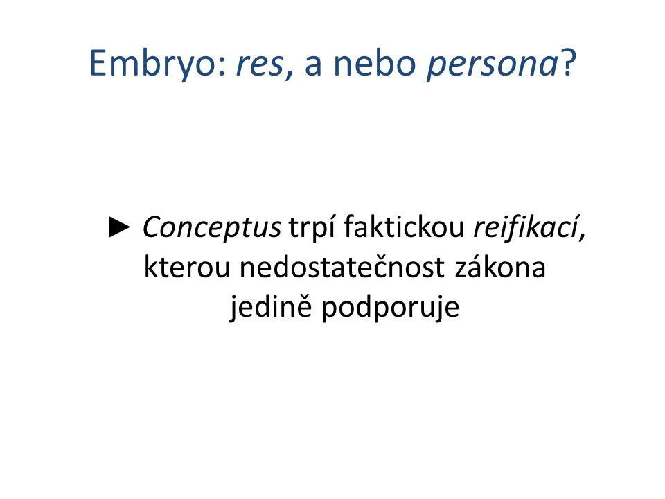 Embryo: res, a nebo persona? ► Conceptus trpí faktickou reifikací, kterou nedostatečnost zákona jedině podporuje