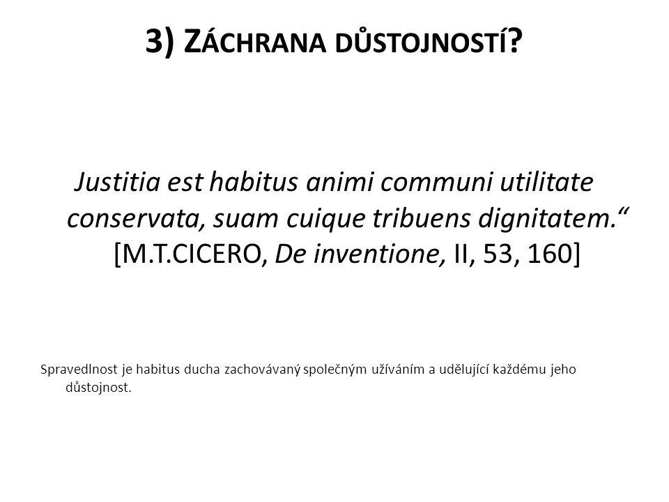 "3) Z ÁCHRANA DŮSTOJNOSTÍ ? Justitia est habitus animi communi utilitate conservata, suam cuique tribuens dignitatem."" [M.T.CICERO, De inventione, II,"