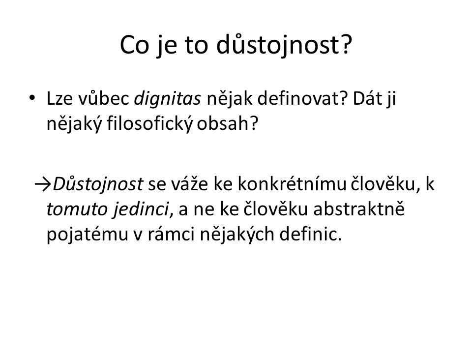 Co je to důstojnost? • Lze vůbec dignitas nějak definovat? Dát ji nějaký filosofický obsah? →Důstojnost se váže ke konkrétnímu člověku, k tomuto jedin