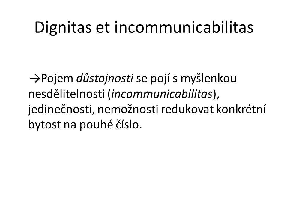 Dignitas et incommunicabilitas →Pojem důstojnosti se pojí s myšlenkou nesdělitelnosti (incommunicabilitas), jedinečnosti, nemožnosti redukovat konkrét