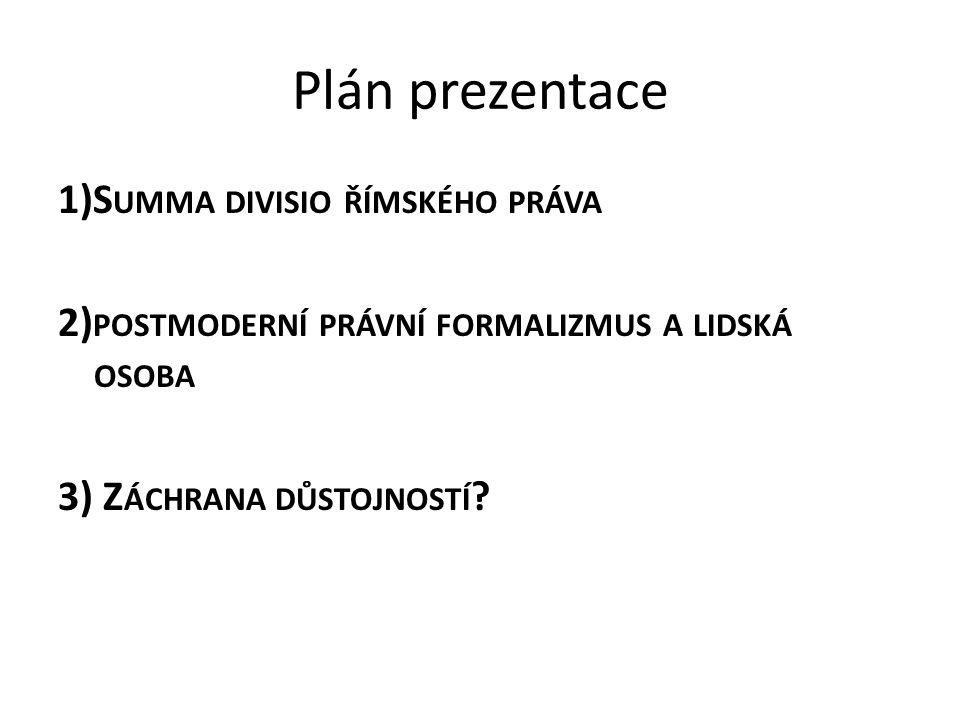 Plán prezentace 1)S UMMA DIVISIO ŘÍMSKÉHO PRÁVA 2) POSTMODERNÍ PRÁVNÍ FORMALIZMUS A LIDSKÁ OSOBA 3) Z ÁCHRANA DŮSTOJNOSTÍ ?