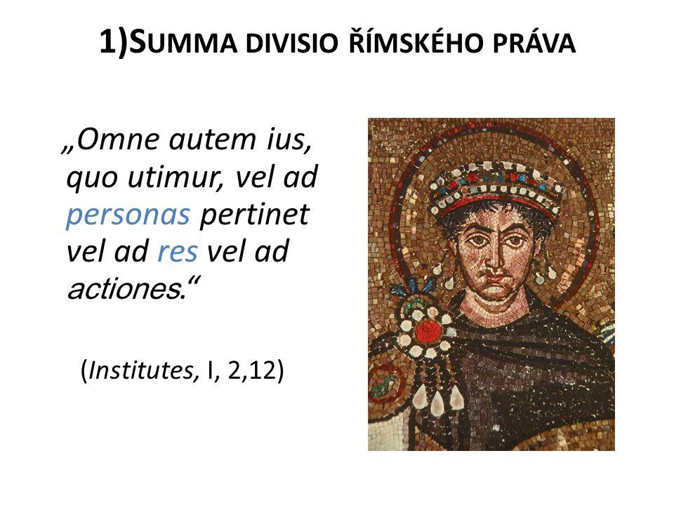 """1)S UMMA DIVISIO ŘÍMSKÉHO PRÁVA """"Omne autem ius, quo utimur, vel ad personas pertinet vel ad res vel ad actiones."""" (Institutes, I, 2,12)"""
