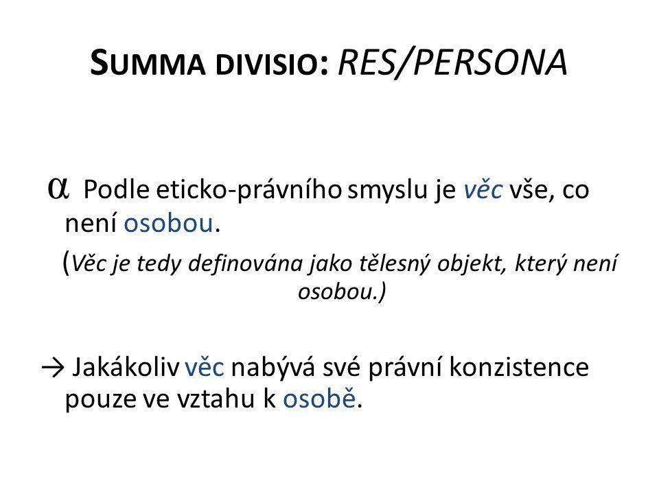 S UMMA DIVISIO : RES/PERSONA α Podle eticko-právního smyslu je věc vše, co není osobou. ( Věc je tedy definována jako tělesný objekt, který není osobo