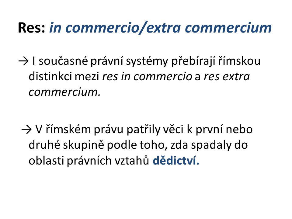 Res: in commercio/extra commercium → I současné právní systémy přebírají římskou distinkci mezi res in commercio a res extra commercium. → V římském p