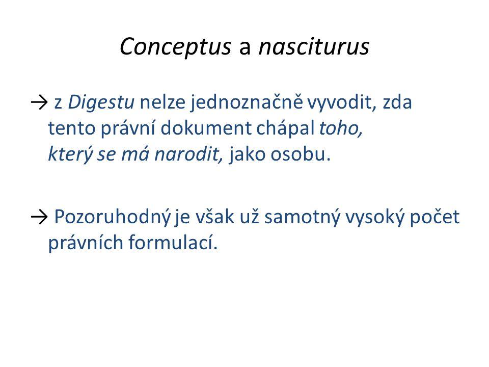 Conceptus a nasciturus → z Digestu nelze jednoznačně vyvodit, zda tento právní dokument chápal toho, který se má narodit, jako osobu. → Pozoruhodný je