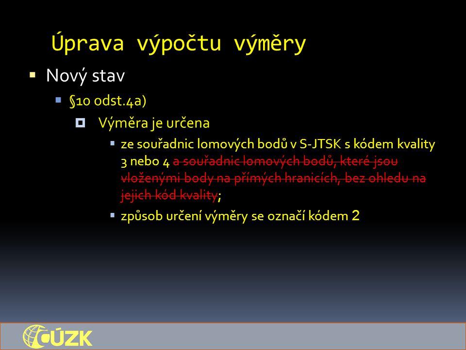 Úprava výpočtu výměry  Nový stav  §10 odst.4a)  Výměra je určena  ze souřadnic lomových bodů v S-JTSK s kódem kvality 3 nebo 4 a souřadnic lomovýc