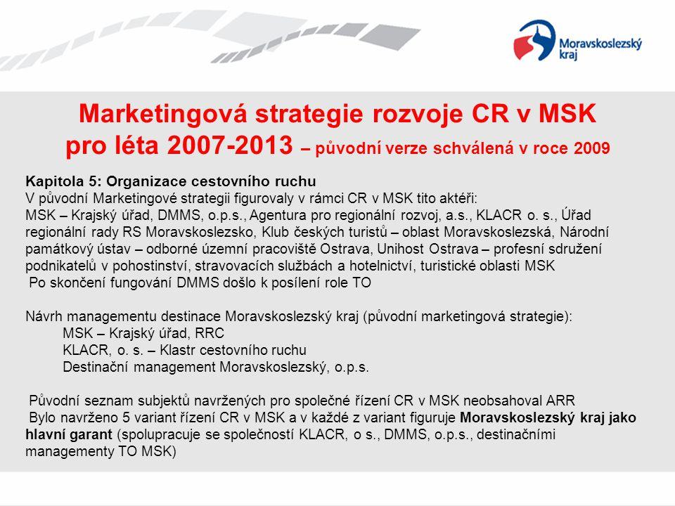 Marketingová strategie rozvoje CR v MSK pro léta 2007-2013 – aktualizovaná verze z roku 2010 • Jelikož v roce 2009 nebyla zvolena ani jedna z 5 navrhovaných variant, rozhodnutí mělo být součástí aktualizované strategie, v níž přibyla ARR, MSK však nadále zůstal jako hlavní garant •Největší změnou, která se objevila v nové verzi strategie, je změna řídící struktury subjektů CR •Důvod provedení aktualizace: vznik IPRÚ (Integrovaným plánem rozvoje území se rozumí soubor vzájemně obsahově a časově provázaných aktivit a projektů, které směřují k rozvoji cestovního ruchu ve vymezeném území)